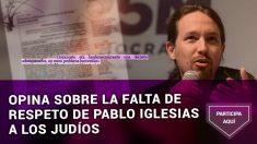 Opina sobre la falta de respeto de Pablo Iglesias a los judíos