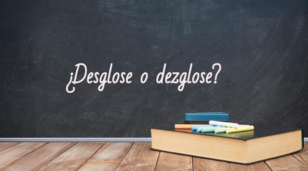 Se escribe desglose o dezglose