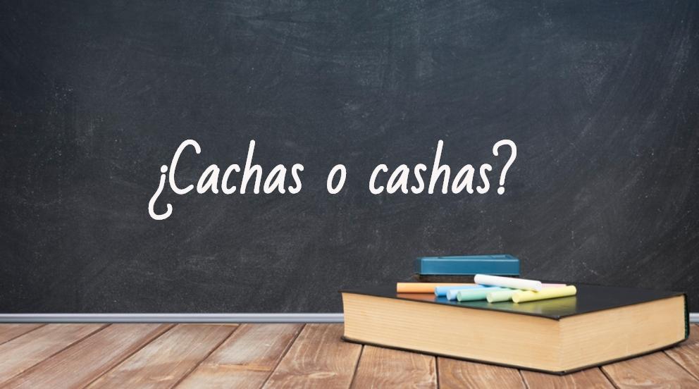 Se escribe cachas o cashas