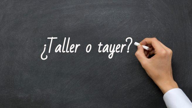 Cómo se escribe taller o tayer
