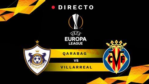 Qarabag-Villarreal, en directo online: resultado, goles y minuto a minuto del partido de Europa League hoy.